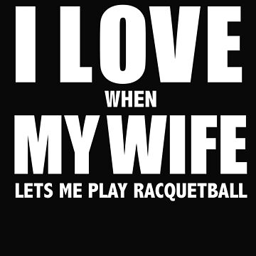 Love my wife when she lets me play racquetball whipped by losttribe