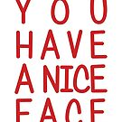 You Have A Nice Face by Styl0