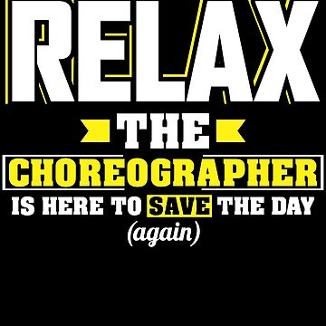 Relax the Choreographer is here, Funny Choreographer T Shirt  by BBPDesigns