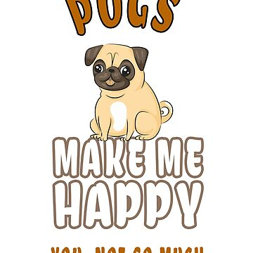 """Pugs Make Me Happy"" Funny Sarcastic Shirt Gift For Pug Lovers by techman516"
