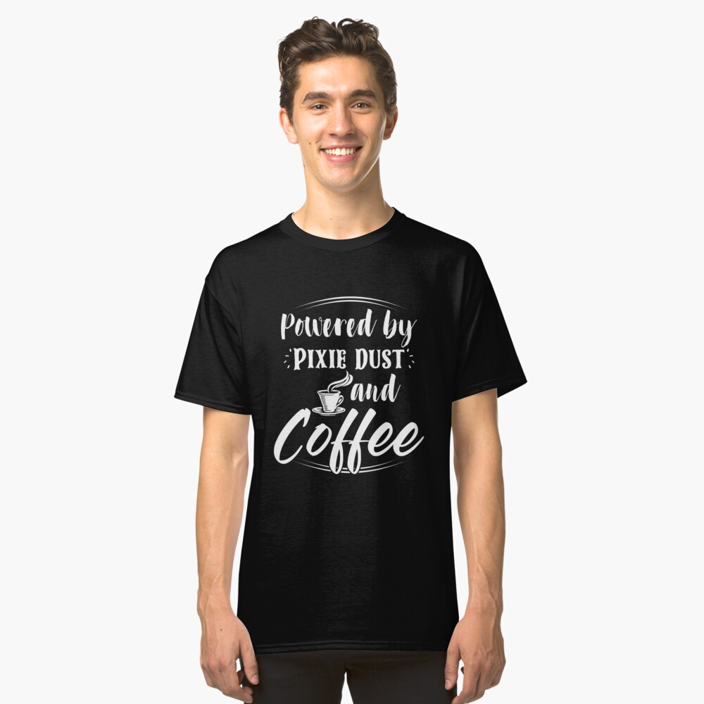 Powered Coffee and Pixie Dust Shirt Morning Wake Up Drinking Coffee Lover sip coffee crew drinking beverage energy drink lover powered by caffeine de-caf Classic T-Shirt Front