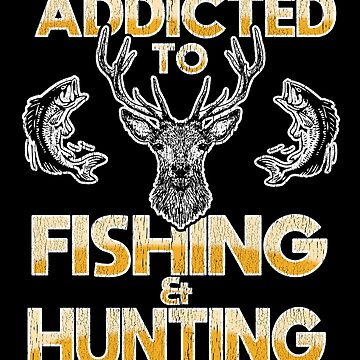 Hunting And Fishing Design - Addicted To Hunting And Fishing by kudostees