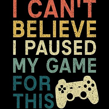 Video Games T-shirt: I Can't Believe I Paused My Game For This by drakouv