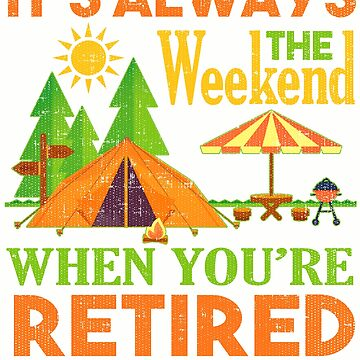 Its Always The Weekend Your Retired T-Shirt by mia1949