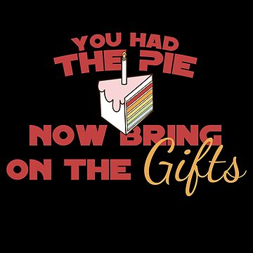 Funny sarcastic you had the pie now bring on the gifts by Gifafun