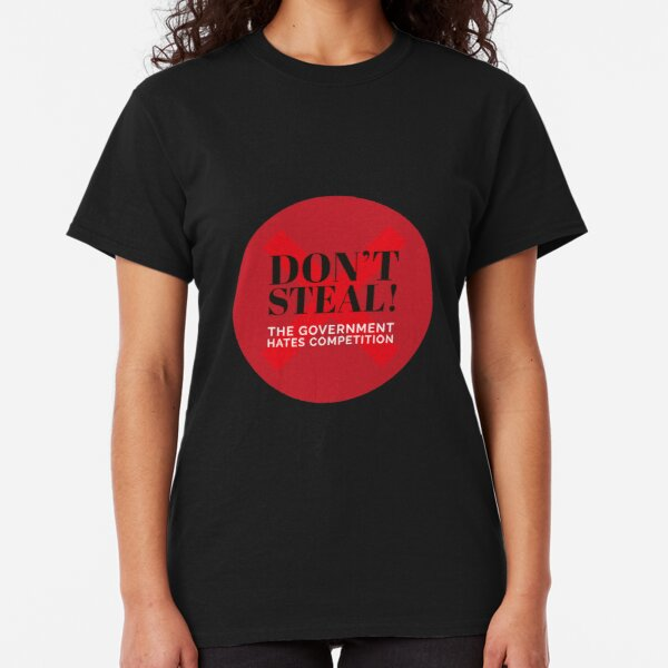 Don't steal! The government hates competition Classic T-Shirt