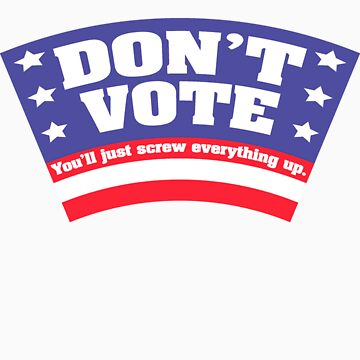 Don't Vote. You'll just screw everything up. by Kobi-LaCroix