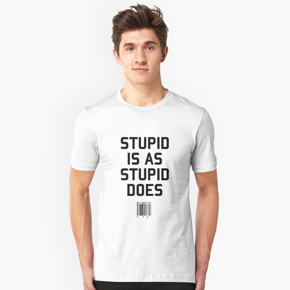Stupid is as Stupid does Unisex T-Shirt Front