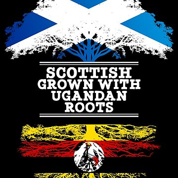 Scottish Grown With Ugandan Roots - Gift For Ugandan With Roots From Uganda by Popini