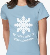No, I don't want to build a snowman. Womens Fitted T-Shirt