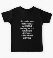 Funny Pun Joke A courtroom artist was arrested today for an unknown reason... details are sketchy. Kids Tee