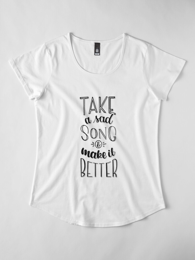 Alternate view of Take a sad song & make it better Premium Scoop T-Shirt