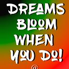 Dreams Bloom When You Do! by jackmanlana