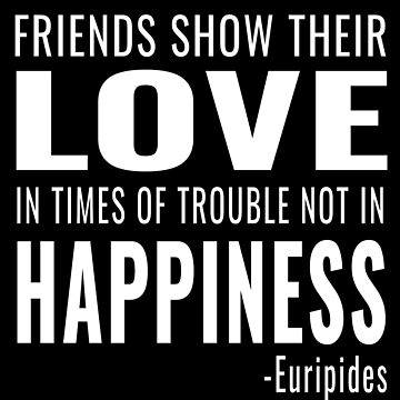 Friends Show Their Love in Times of Trouble Not in Happiness - Euripides Quote (Design Day 360) by TNTs
