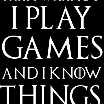 What I Do I Play Games And I Know Things - Game Nerds Gift Ideas  by GameTheoryShop