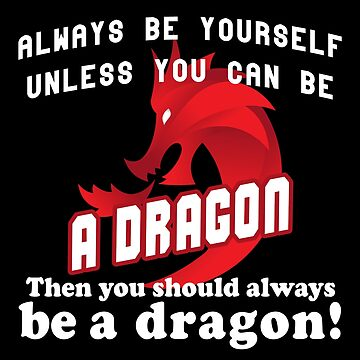 Always be yourself unless you can be a dragon by Bethany-Bailey