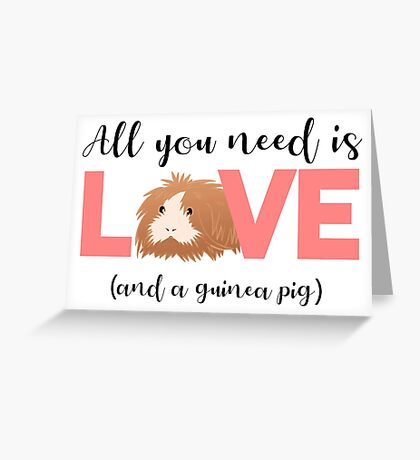 GUINEA PIG - ALL YOU NEED IS LOVE AND A GUINEA PIG Greeting Card