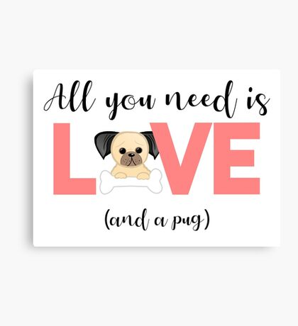 Pug - All you need is love and a pug Canvas Print