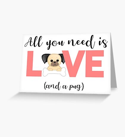 Pug - All you need is love and a pug Greeting Card