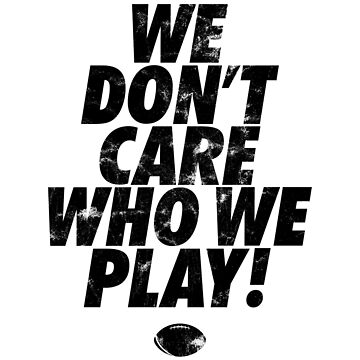 WE DO NOT CARE WHO WE PLAY! VINTAGE FOOTBALL QUOTE by SUBGIRL