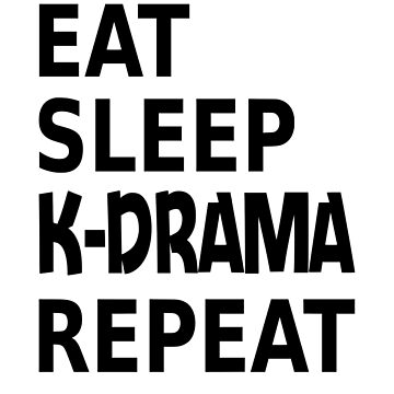 Eat Sleep K-drama Repeat by coolfuntees