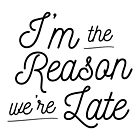 I'm The Reason We're Late  by NewADesigns
