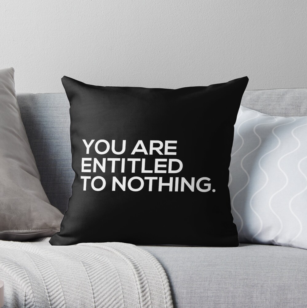 You Are Entitled To Nothing Throw Pillow