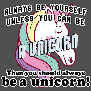 Always be yourself unless you can be a unicorn by Bethany-Bailey