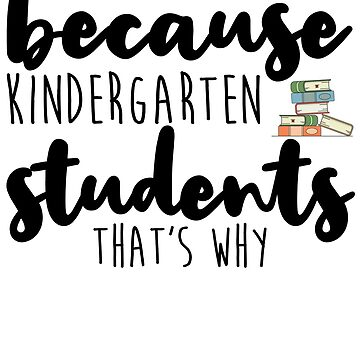 Because Kindergarten Students That's Why by kamrankhan