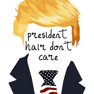 Funny Donald Trump President Hair Don't Care  by macshoptee