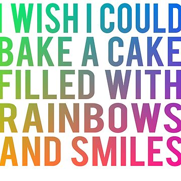 I Wish I Could Bake A Cake FIlled With Rainbows And Smiles by everything-shop