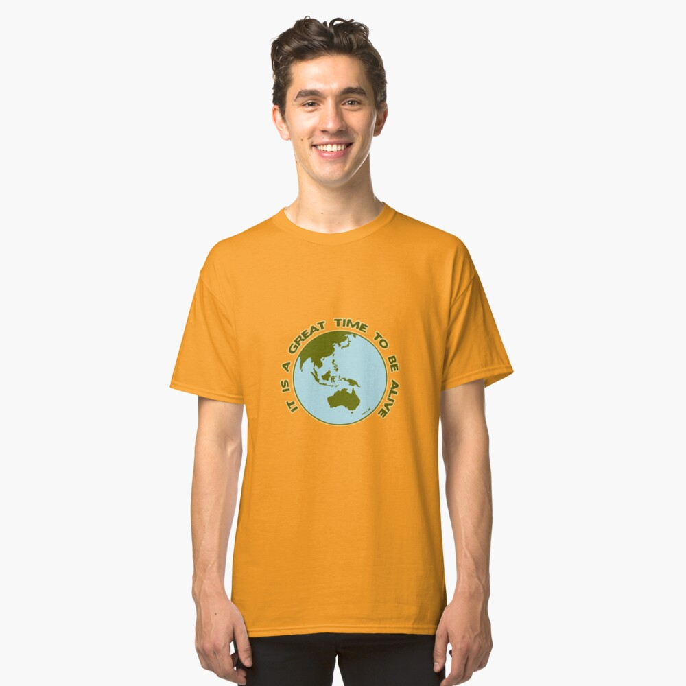 It Is a Great Time to be Alive! Classic T-Shirt Front