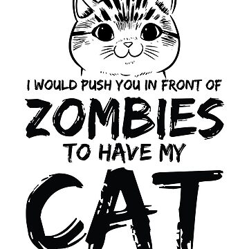 I would Push you in Front of Zombies kitten gift  by valuestees