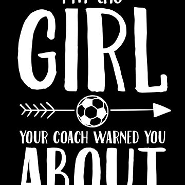 I'm the girl you coach warned you about soccer by alexmichel