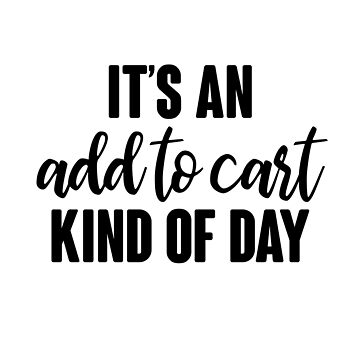 It's An Add To Cart Kind Of Day by kjanedesigns