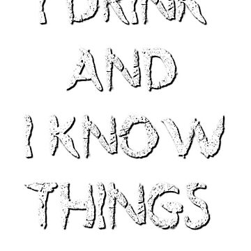I DRINK AND I KNOW THINGS by ShyneR
