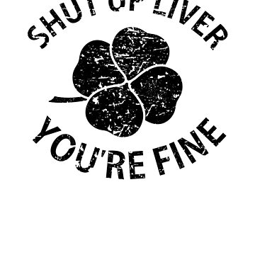 Shut Up Liver You're Fine Shamrock T Shirt St Patrick's Day  by -WaD-