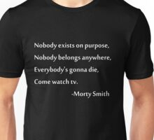 Nobody exists on purpose, Nobody belongs anywhere, Everybody's gonna die, Come watch tv. Unisex T-Shirt
