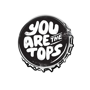 You are the tops, bottle top by Vanphirst