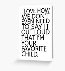 I love how we don't even need to say it out loud that I'm your favorite child Greeting Card
