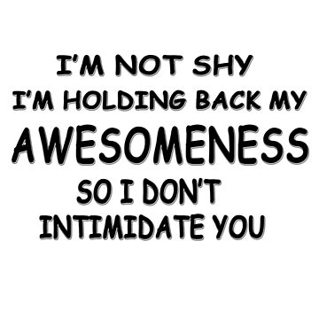 I'm not shy I'm holding back my awesomeness so I don't intimidate you by masonsummer