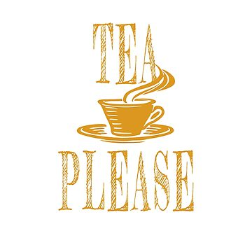 Tea Please, tea drinkers design  by jhussar