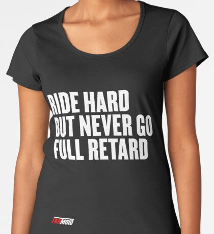 Ride hard but never go full retard Premium Scoop T-Shirt