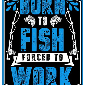 Born to Fish, Forced to Work by Jandsgraphics