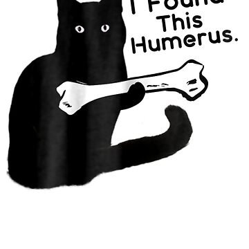 Funny I Found This Humerus Cats Humourous Pun  by pigpro