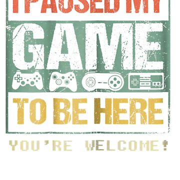I Paused My Game To Be Here T-shirt Funny Shirt For Gamers by pigpro