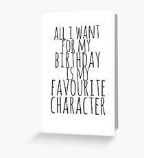 all i want for my birthday is my favourite character Greeting Card