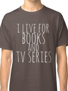 i live for books and tv series (white) Classic T-Shirt