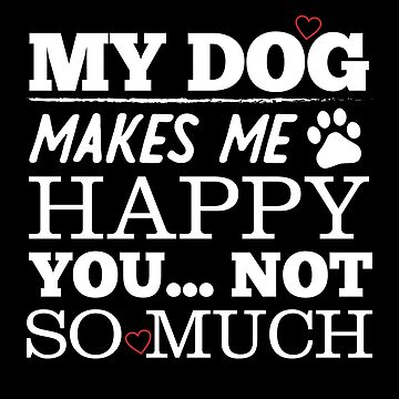 My Dog Makes Me Happy You Not So Much Funny by BUBLTEES