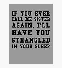 If you ever call me sister again, I'll have you strangled in your sleep Photographic Print